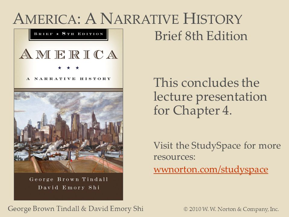 A MERICA : A N ARRATIVE H ISTORY Brief 8th Edition George Brown Tindall & David Emory Shi © 2010 W. W. Norton & Company, Inc. This concludes the lectu