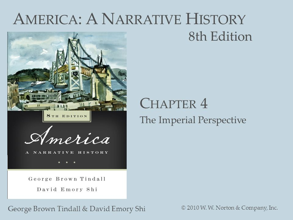 A MERICA : A N ARRATIVE H ISTORY 8th Edition George Brown Tindall & David Emory Shi © 2010 W. W. Norton & Company, Inc. C HAPTER 4 The Imperial Perspe