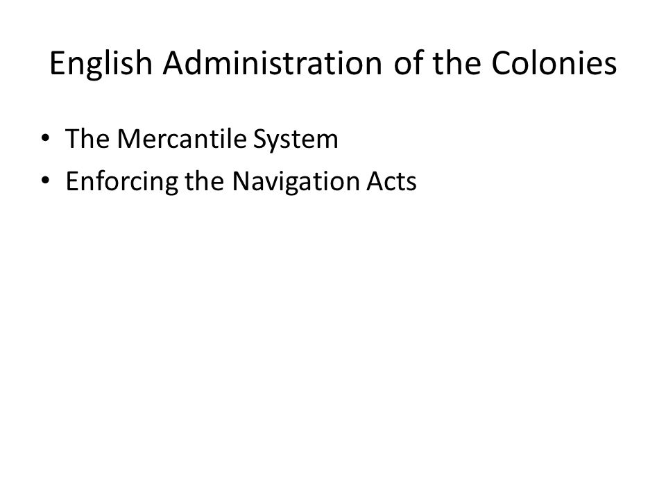 English Administration of the Colonies The Mercantile System Enforcing the Navigation Acts