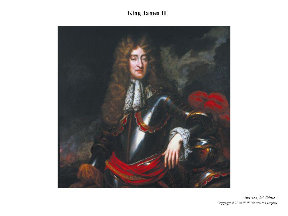 America, 8th Edition Copyright © 2010 W.W. Norton & Company King James II