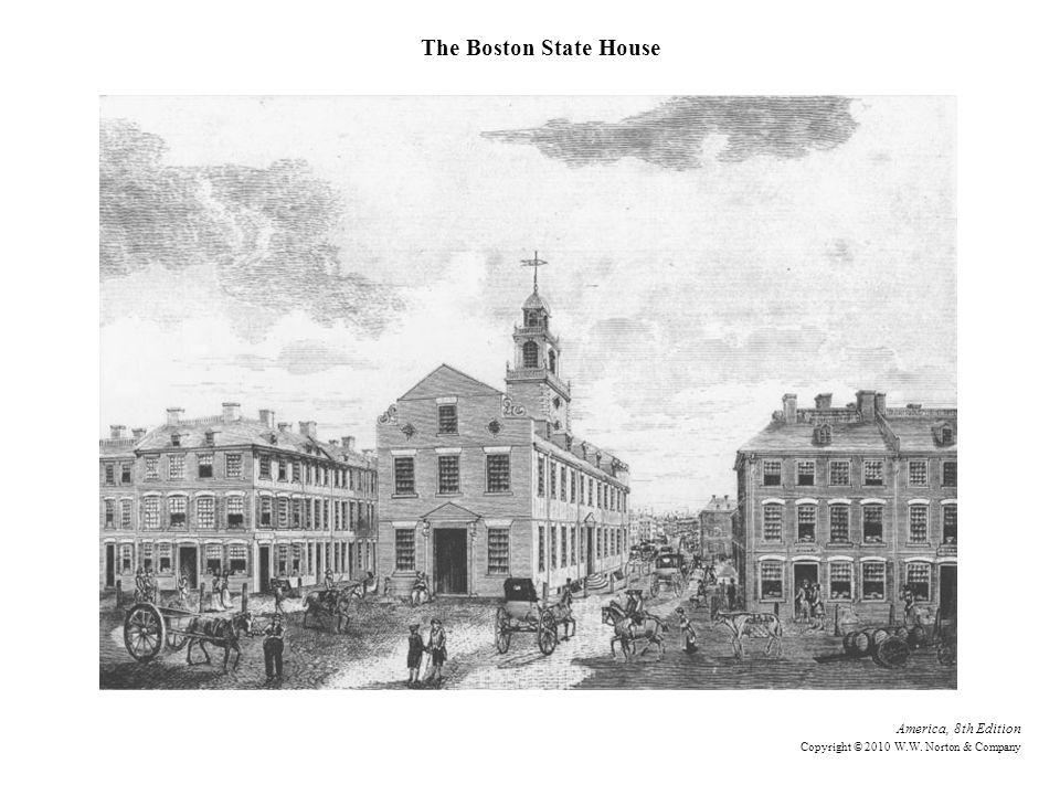 America, 8th Edition Copyright © 2010 W.W. Norton & Company The Boston State House