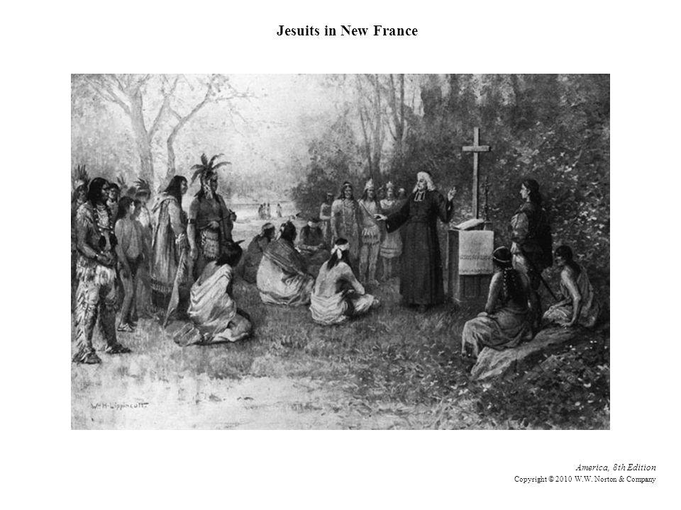 America, 8th Edition Copyright © 2010 W.W. Norton & Company Jesuits in New France
