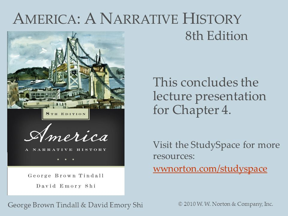 A MERICA : A N ARRATIVE H ISTORY 8th Edition George Brown Tindall & David Emory Shi © 2010 W. W. Norton & Company, Inc. This concludes the lecture pre