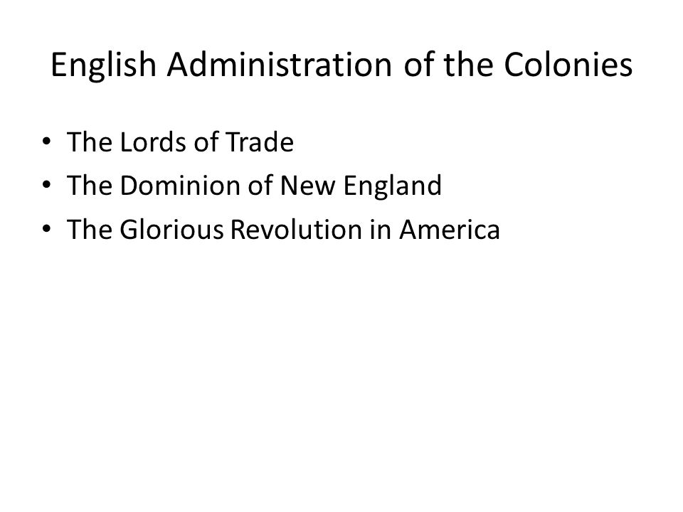 English Administration of the Colonies The Lords of Trade The Dominion of New England The Glorious Revolution in America