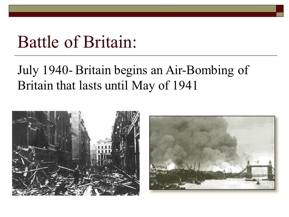 Battle of Britain: July 1940- Britain begins an Air-Bombing of Britain that lasts until May of 1941