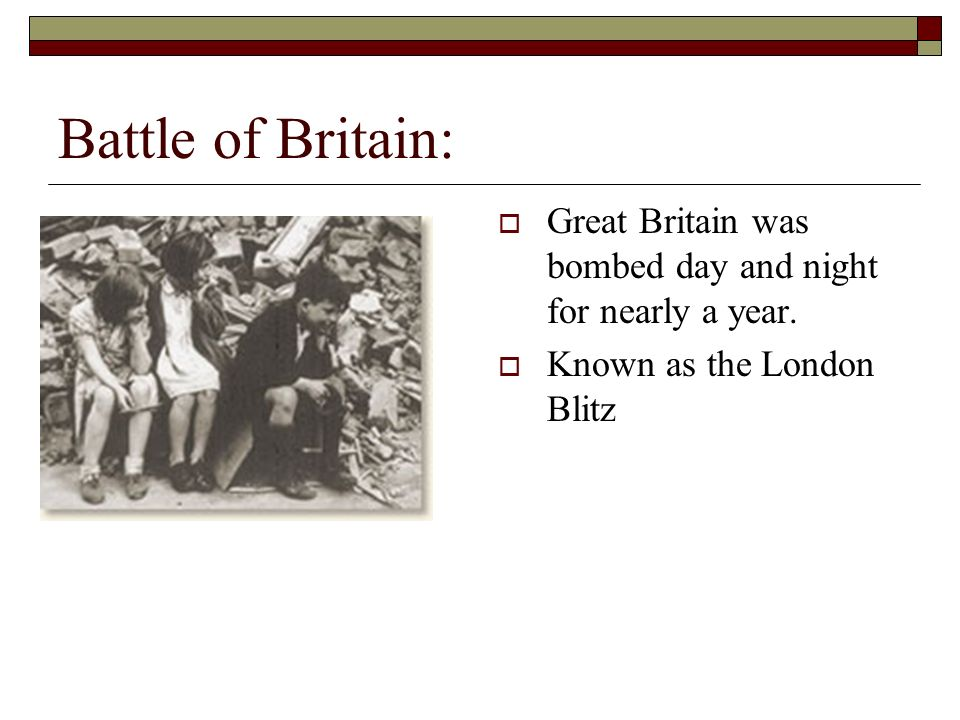 Battle of Britain: Great Britain was bombed day and night for nearly a year. Known as the London Blitz