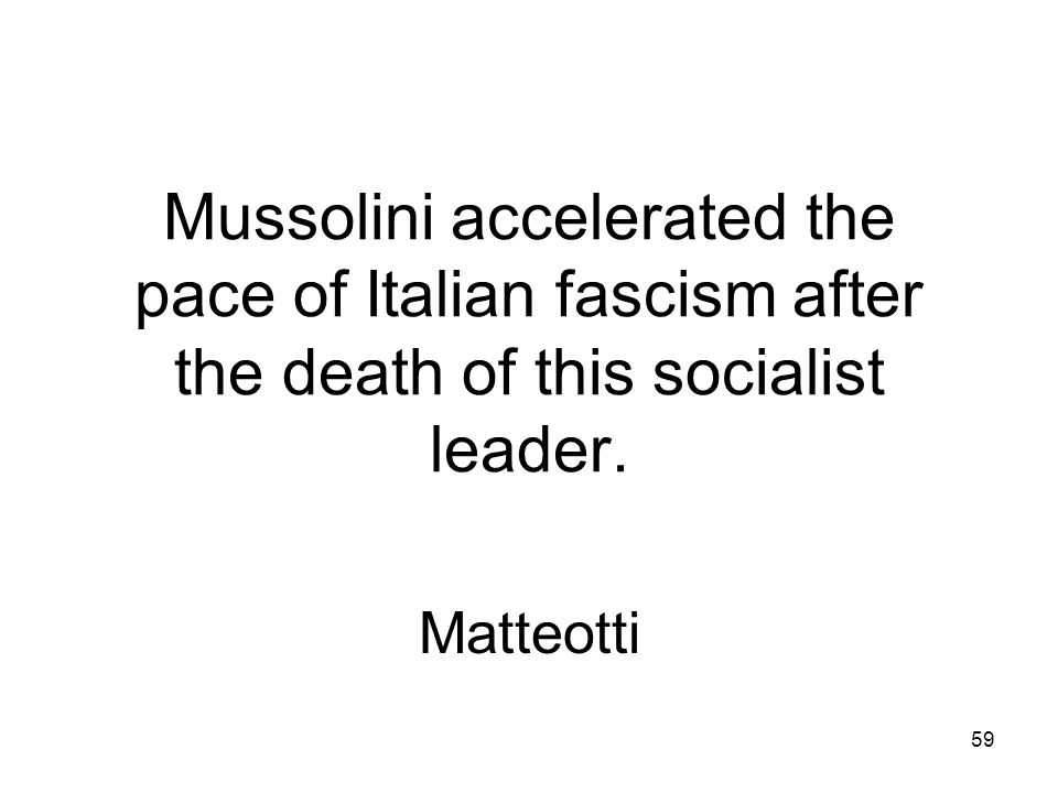 58 In 1922 Mussolini did this to force King Victor Emmanuel III to give him power. March on Rome