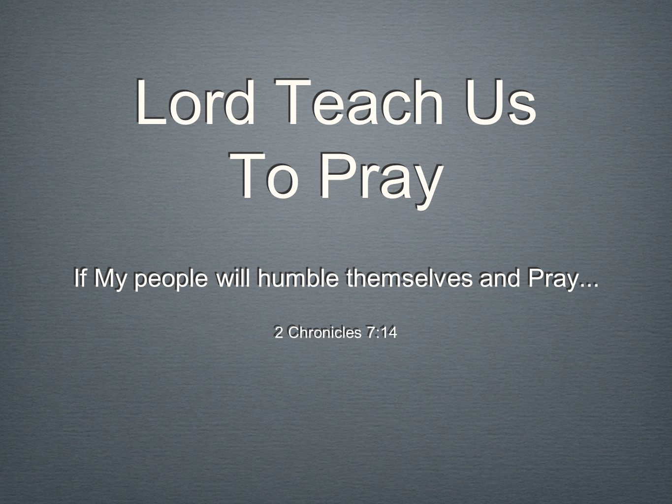 Lord Teach Us To Pray If My people will humble themselves and Pray... 2 Chronicles 7:14 If My people will humble themselves and Pray... 2 Chronicles 7
