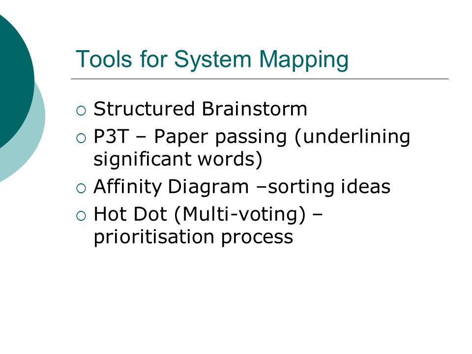 Tools for System Mapping Structured Brainstorm P3T – Paper passing (underlining significant words) Affinity Diagram –sorting ideas Hot Dot (Multi-voti