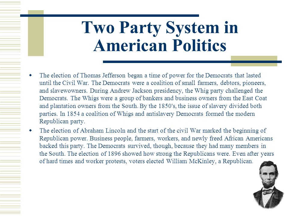 Two Party System in American Politics The election of Thomas Jefferson began a time of power for the Democrats that lasted until the Civil War. The De