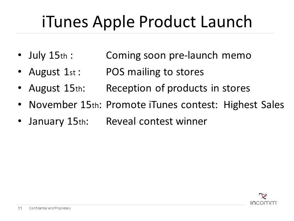 iTunes Apple Product Launch July 15 th : Coming soon pre-launch memo August 1 st :POS mailing to stores August 15 th :Reception of products in stores November 15 th : Promote iTunes contest: Highest Sales January 15 th : Reveal contest winner Confidential and Proprietary 11