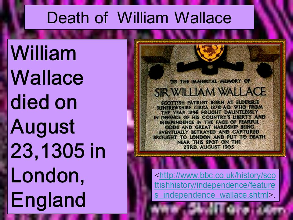 Death of William Wallace William Wallace died on August 23,1305 in London, England.http://www.bbc.co.uk/history/sco ttishhistory/independence/feature s_independence_wallace.shtml