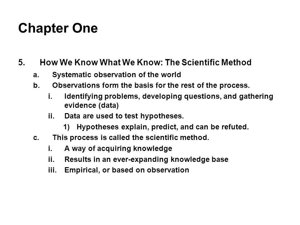 Chapter One 5.How We Know What We Know: The Scientific Method a.Systematic observation of the world b.Observations form the basis for the rest of the