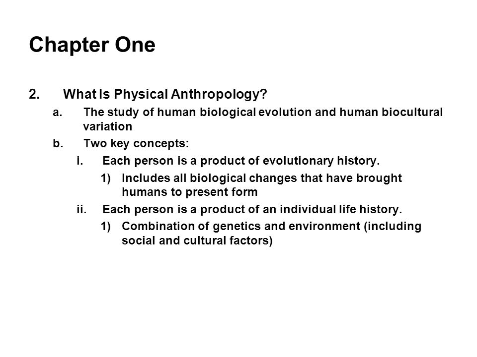 Chapter One 2.What Is Physical Anthropology? a.The study of human biological evolution and human biocultural variation b.Two key concepts: i.Each pers