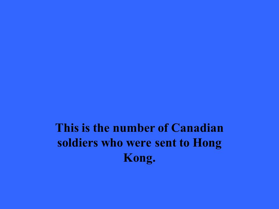 This is the number of Canadian soldiers who were sent to Hong Kong.