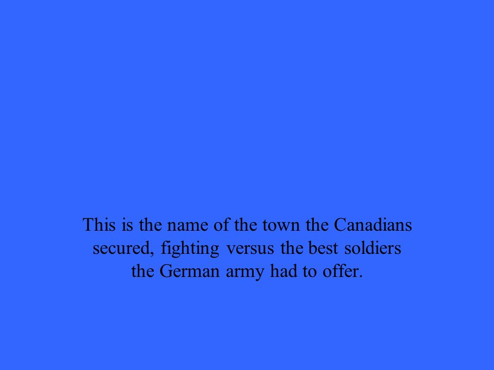 This is the name of the town the Canadians secured, fighting versus the best soldiers the German army had to offer.