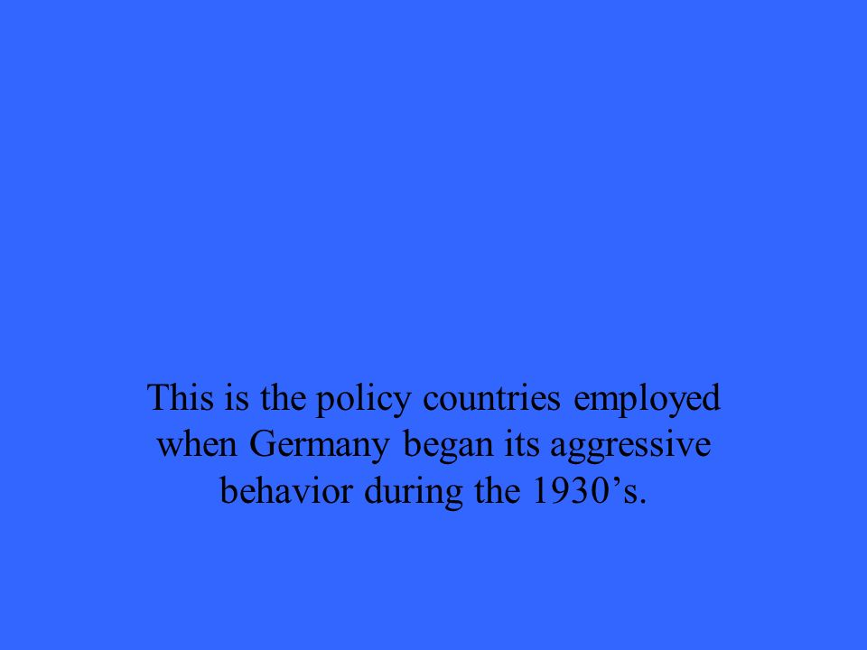 This is the policy countries employed when Germany began its aggressive behavior during the 1930s.
