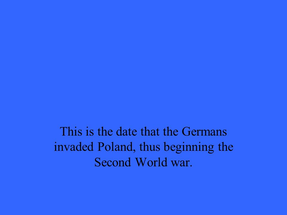 This is the date that the Germans invaded Poland, thus beginning the Second World war.