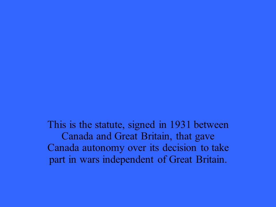 This is the statute, signed in 1931 between Canada and Great Britain, that gave Canada autonomy over its decision to take part in wars independent of Great Britain.
