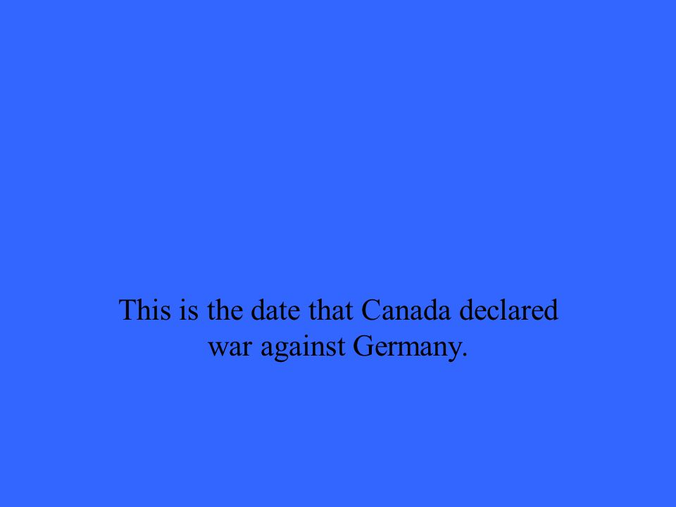 This is the date that Canada declared war against Germany.