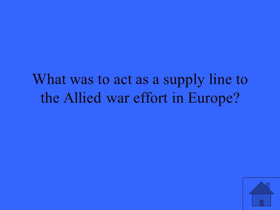 What was to act as a supply line to the Allied war effort in Europe