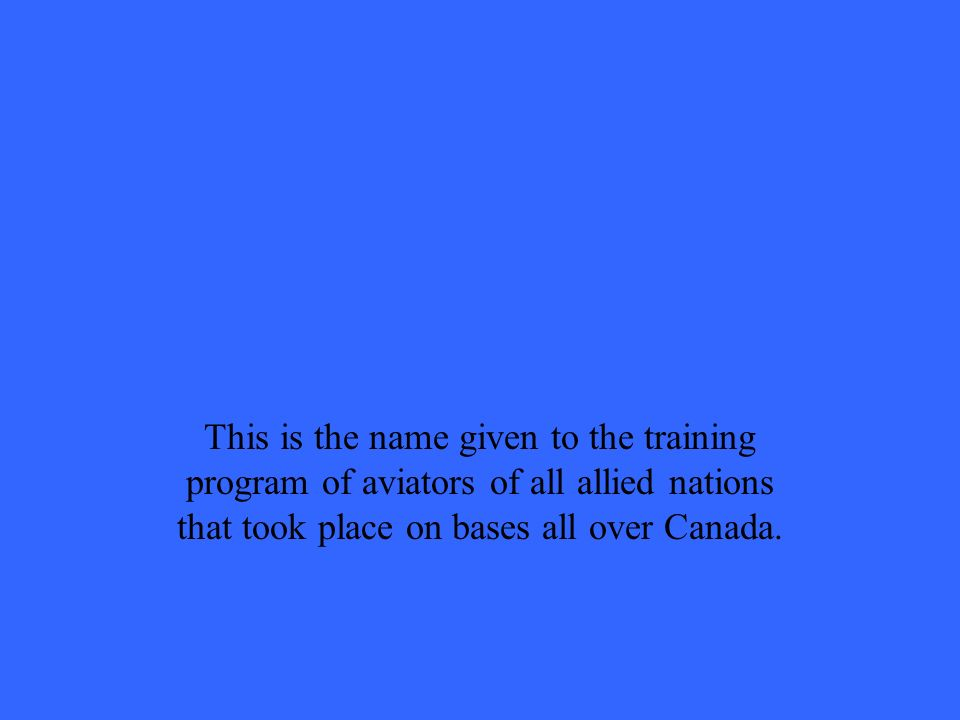 This is the name given to the training program of aviators of all allied nations that took place on bases all over Canada.