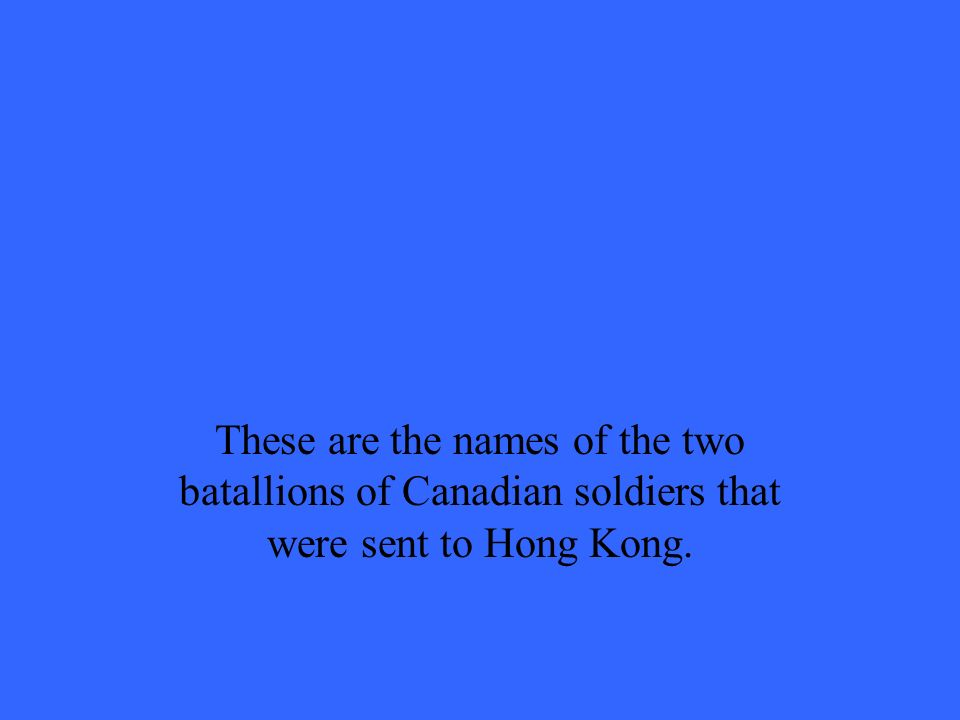 These are the names of the two batallions of Canadian soldiers that were sent to Hong Kong.