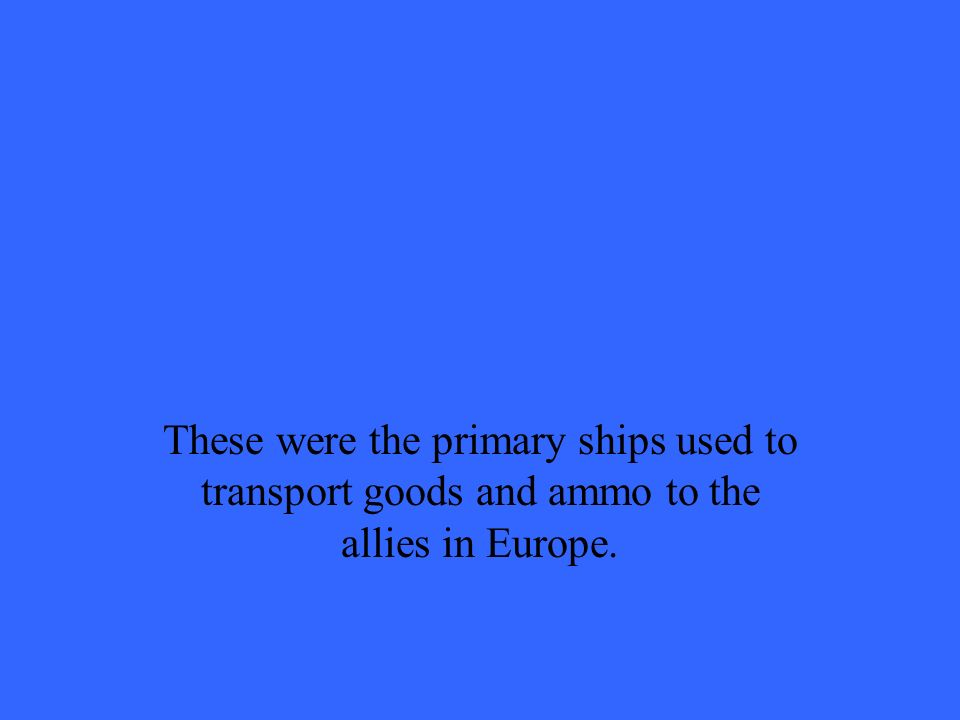 These were the primary ships used to transport goods and ammo to the allies in Europe.
