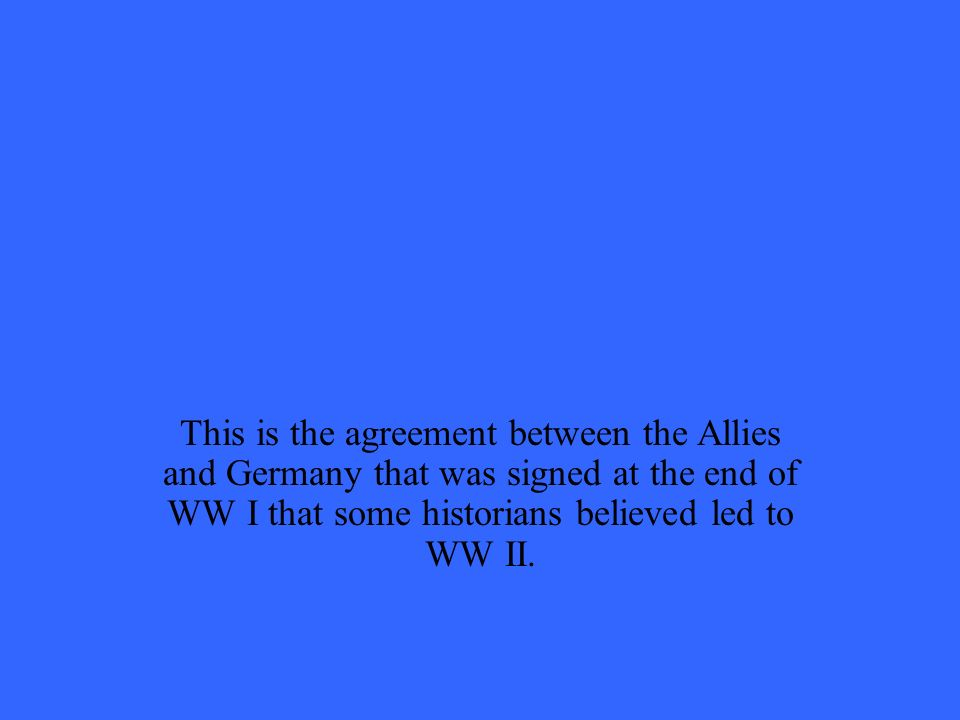 This is the agreement between the Allies and Germany that was signed at the end of WW I that some historians believed led to WW II.