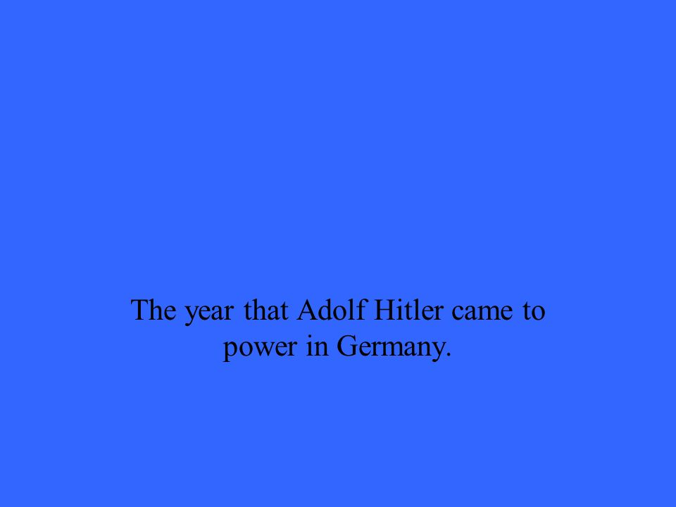 The year that Adolf Hitler came to power in Germany.