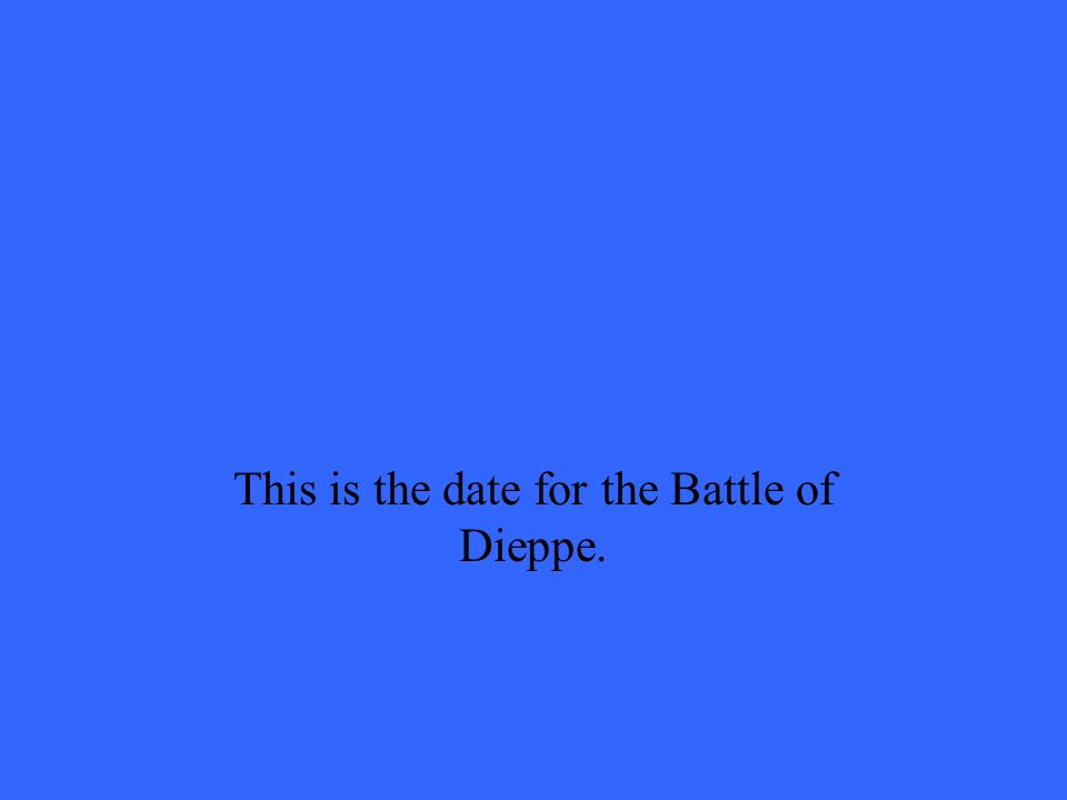 This is the date for the Battle of Dieppe.