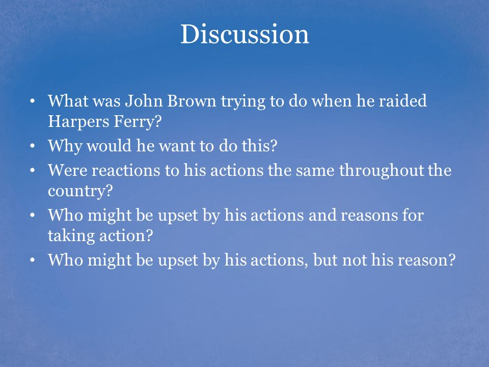 Discussion What was John Brown trying to do when he raided Harpers Ferry? Why would he want to do this? Were reactions to his actions the same through
