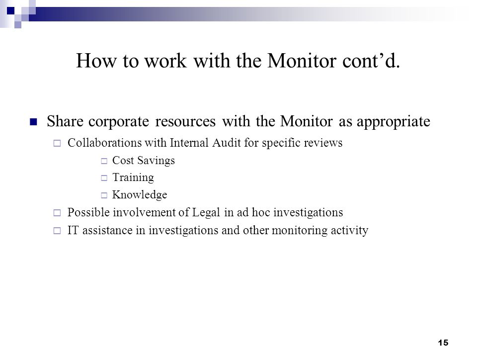 How to work with the Monitor contd. Share corporate resources with the Monitor as appropriate Collaborations with Internal Audit for specific reviews