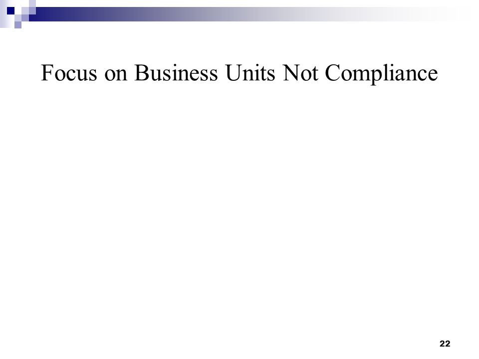 Focus on Business Units Not Compliance 22