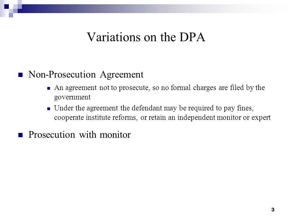 Variations on the DPA Non-Prosecution Agreement An agreement not to prosecute, so no formal charges are filed by the government Under the agreement the defendant may be required to pay fines, cooperate institute reforms, or retain an independent monitor or expert Prosecution with monitor 3