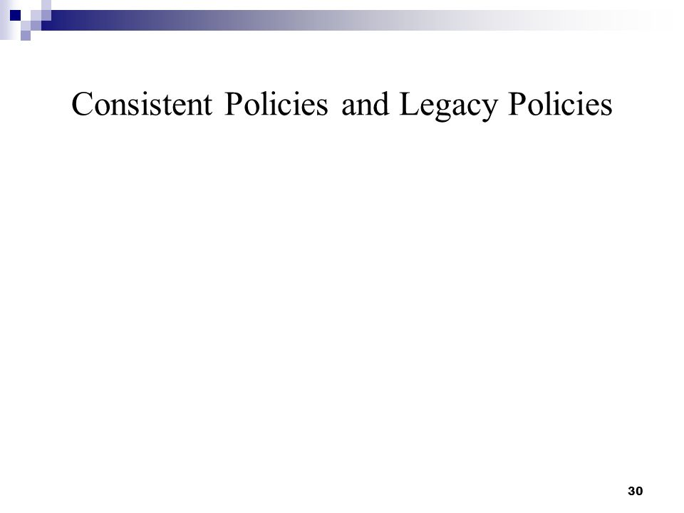 Consistent Policies and Legacy Policies 30