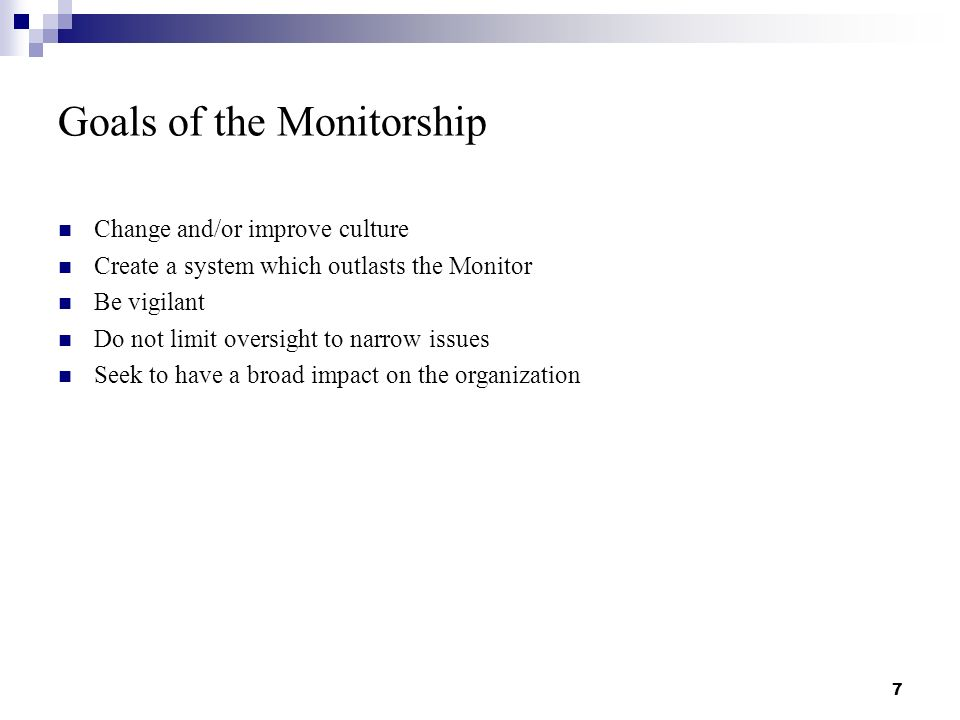 Goals of the Monitorship Change and/or improve culture Create a system which outlasts the Monitor Be vigilant Do not limit oversight to narrow issues Seek to have a broad impact on the organization 7