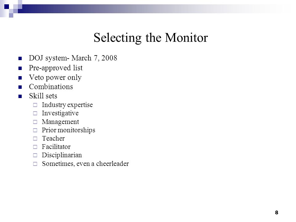 Selecting the Monitor DOJ system- March 7, 2008 Pre-approved list Veto power only Combinations Skill sets Industry expertise Investigative Management