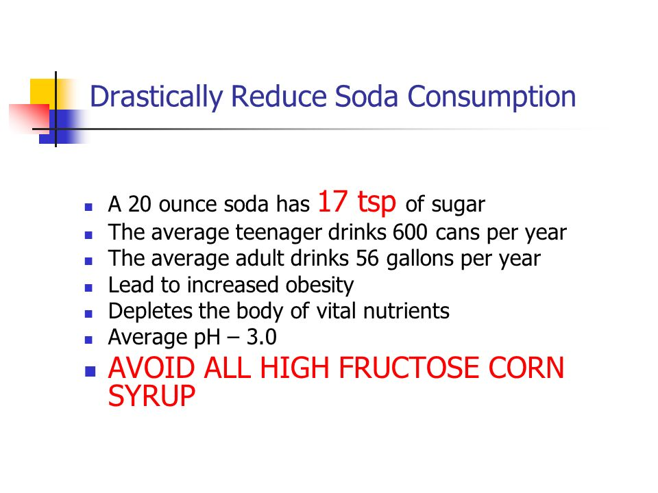 Drastically Reduce Soda Consumption A 20 ounce soda has 17 tsp of sugar The average teenager drinks 600 cans per year The average adult drinks 56 gall