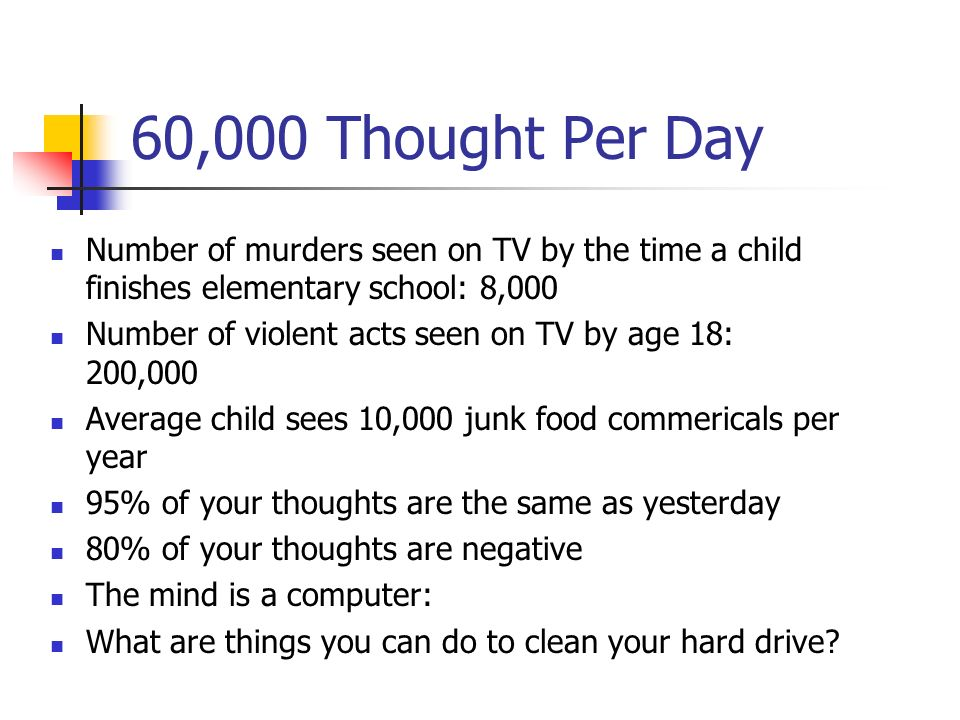 60,000 Thought Per Day Number of murders seen on TV by the time a child finishes elementary school: 8,000 Number of violent acts seen on TV by age 18: