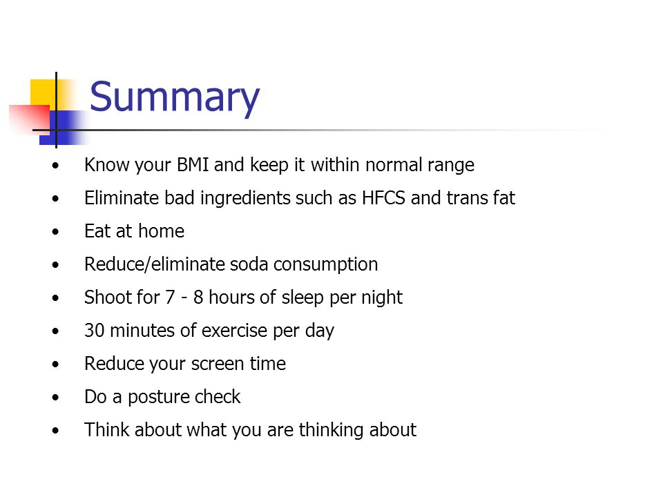 Summary Know your BMI and keep it within normal range Eliminate bad ingredients such as HFCS and trans fat Eat at home Reduce/eliminate soda consumpti