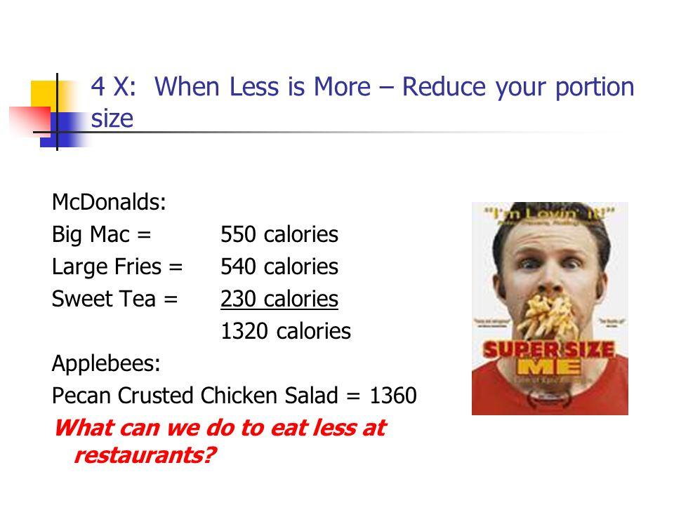 4 X: When Less is More – Reduce your portion size McDonalds: Big Mac = 550 calories Large Fries = 540 calories Sweet Tea =230 calories 1320 calories A