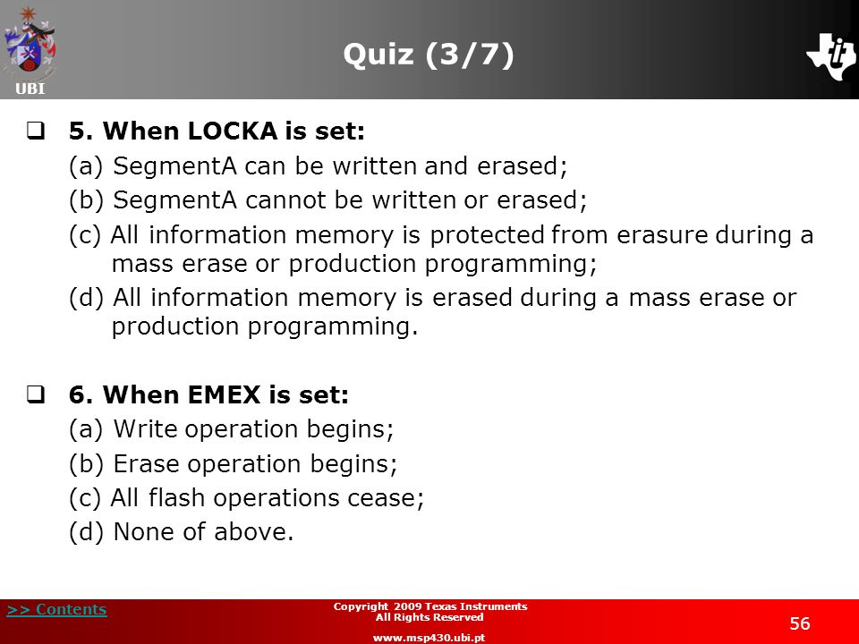UBI >> Contents 56 Copyright 2009 Texas Instruments All Rights Reserved www.msp430.ubi.pt Quiz (3/7) 5. When LOCKA is set: (a) SegmentA can be written