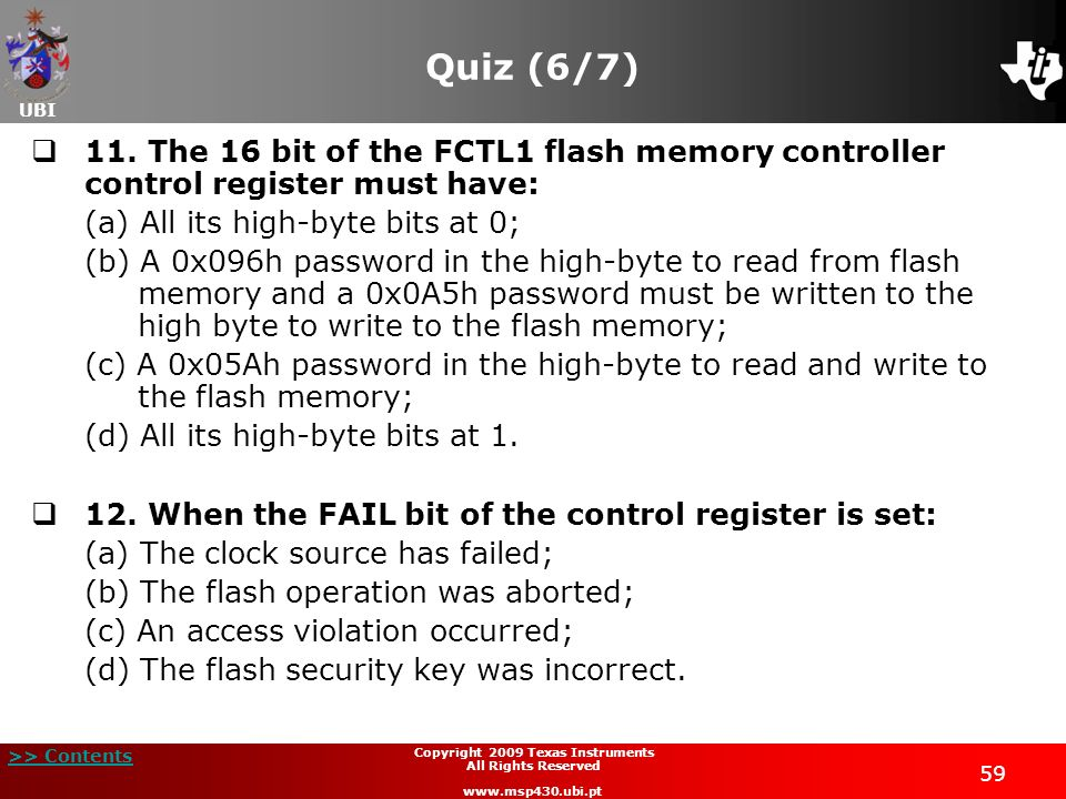UBI >> Contents 59 Copyright 2009 Texas Instruments All Rights Reserved www.msp430.ubi.pt Quiz (6/7) 11. The 16 bit of the FCTL1 flash memory controll