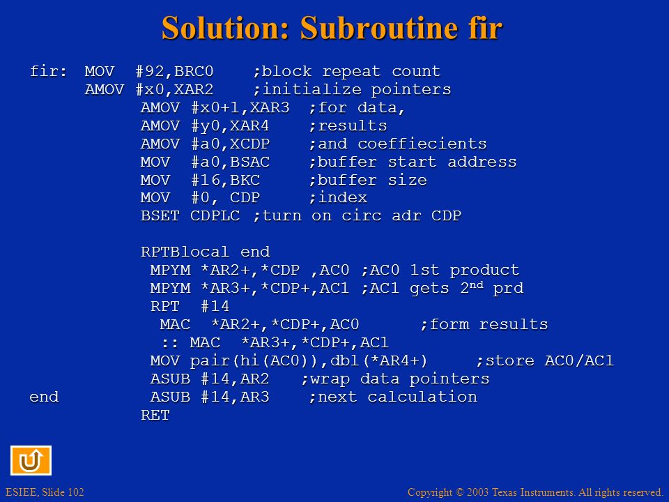 Copyright © 2003 Texas Instruments. All rights reserved. ESIEE, Slide 102 Solution: Subroutine fir fir: MOV #92,BRC0;block repeat count AMOV #x0,XAR2