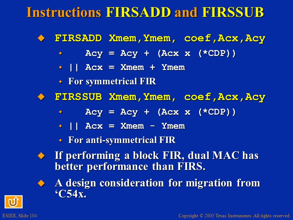 Copyright © 2003 Texas Instruments. All rights reserved. ESIEE, Slide 104 Instructions FIRSADD and FIRSSUB FIRSADD Xmem,Ymem, coef,Acx,Acy FIRSADD Xme