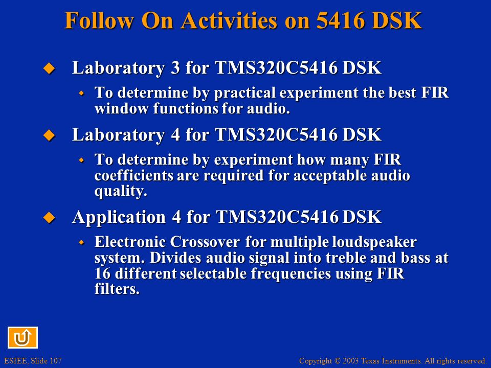 Copyright © 2003 Texas Instruments. All rights reserved. ESIEE, Slide 107 Follow On Activities on 5416 DSK Laboratory 3 for TMS320C5416 DSK Laboratory