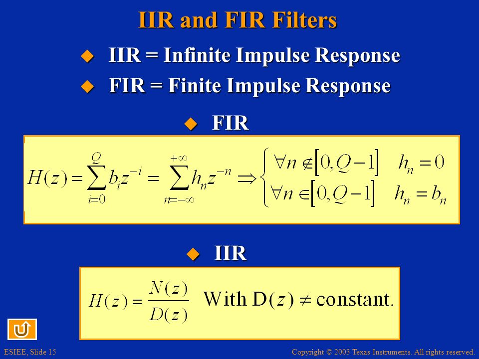 Copyright © 2003 Texas Instruments. All rights reserved. ESIEE, Slide 15 IIR and FIR Filters IIR = Infinite Impulse Response IIR = Infinite Impulse Re