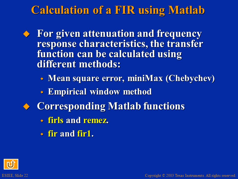 Copyright © 2003 Texas Instruments. All rights reserved. ESIEE, Slide 22 Calculation of a FIR using Matlab For given attenuation and frequency respons