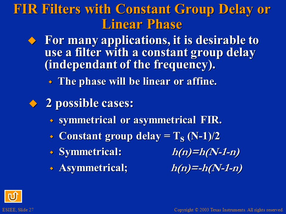 Copyright © 2003 Texas Instruments. All rights reserved. ESIEE, Slide 27 FIR Filters with Constant Group Delay or Linear Phase For many applications,